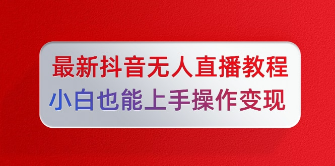 陈江雄5月10号最新抖音无人直播教程,小白也能上手操作变现【无水印-课程】